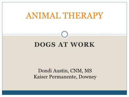 DOGS AT WORK <strong>ANIMAL</strong> THERAPY Dondi Austin, CNM, MS Kaiser Permanente, Downey.
