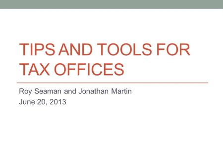 TIPS AND TOOLS FOR TAX OFFICES Roy Seaman and Jonathan Martin June 20, 2013.