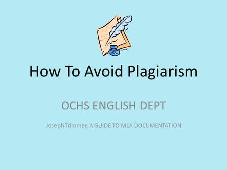 How To Avoid Plagiarism OCHS ENGLISH DEPT Joseph Trimmer, A GUIDE TO MLA DOCUMENTATION.