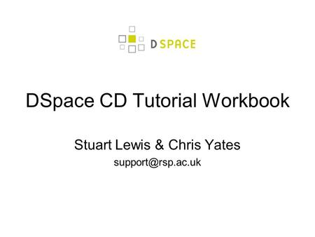 DSpace CD Tutorial Workbook Stuart Lewis & Chris Yates