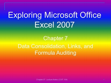 Chapter 07: Lecture Notes (CSIT 104) 1111 Exploring Microsoft Office Excel 2007 Chapter 7 Data Consolidation, Links, and Formula Auditing.