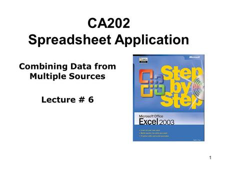 1 CA202 Spreadsheet Application Combining Data from Multiple Sources Lecture # 6.