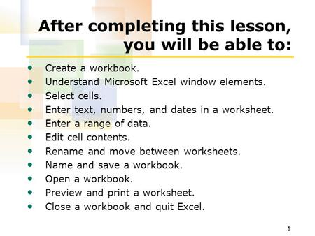 1 After completing this lesson, you will be able to: Create a workbook. Understand Microsoft Excel window elements. Select cells. Enter text, numbers,