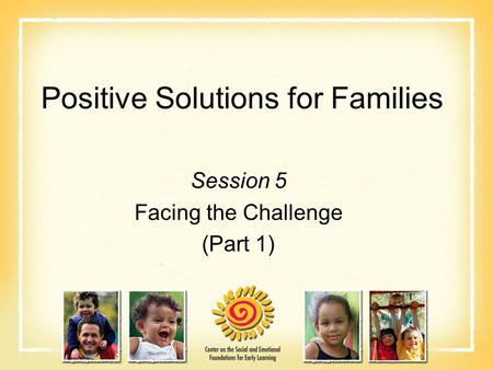 Positive Solutions for Families Session 5 Facing the Challenge (Part 1)