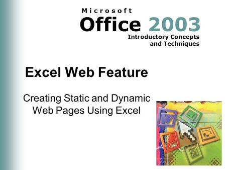 Office 2003 Introductory Concepts and Techniques M i c r o s o f t Excel Web Feature Creating Static and Dynamic Web Pages Using Excel.