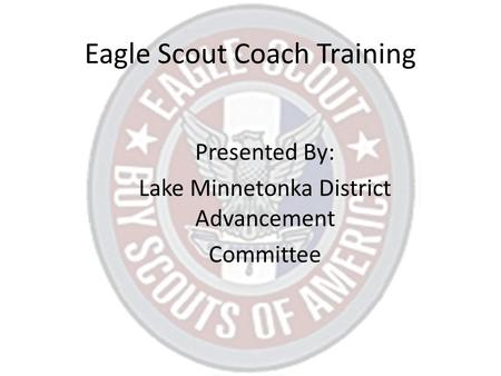 Eagle Scout Coach Training Presented By: Lake Minnetonka District Advancement Committee.