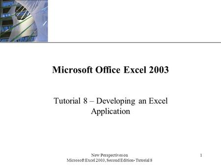 XP New Perspectives on Microsoft Excel 2003, Second Edition- Tutorial 8 1 Microsoft Office Excel 2003 Tutorial 8 – Developing an Excel Application.