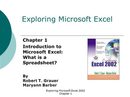 Exploring Microsoft Excel 2002 Chapter 1 Chapter 1 Introduction to Microsoft Excel: What is a Spreadsheet? By Robert T. Grauer Maryann Barber Exploring.