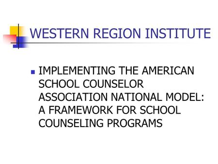 WESTERN REGION INSTITUTE IMPLEMENTING THE AMERICAN SCHOOL COUNSELOR ASSOCIATION NATIONAL MODEL: A FRAMEWORK FOR SCHOOL COUNSELING PROGRAMS.