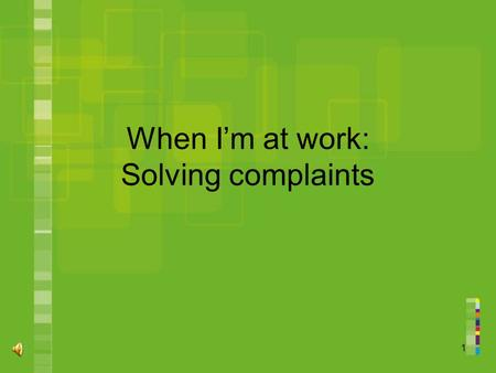 1 When I'm at work: Solving complaints. 2 Topic 1.