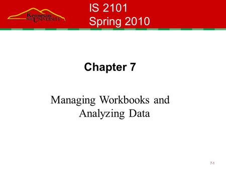 7-1 IS 2101 Spring 2010 Chapter 7 Managing Workbooks and Analyzing Data.