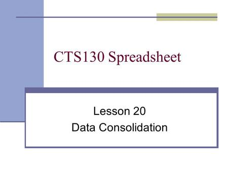CTS130 Spreadsheet Lesson 20 Data Consolidation. Consolidation is a process in which data from multiple worksheets or workbooks is combined and summarized.