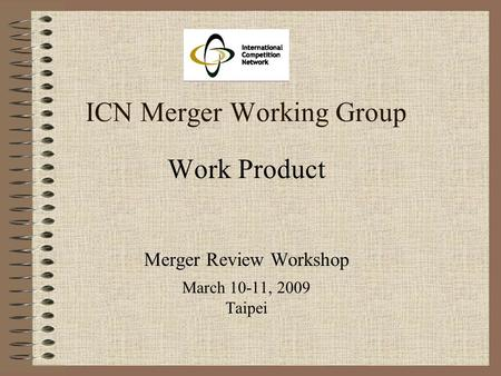ICN Merger Working Group Work Product Merger Review Workshop March 10-11, 2009 Taipei.
