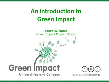 An introduction to Green Impact Laura Williams Green Impact Project Officer.
