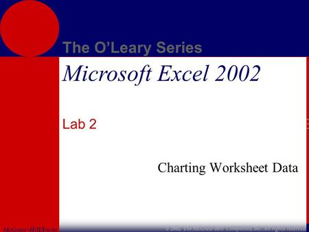 McGraw-Hill/Irwin The O'Leary Series © 2002 The McGraw-Hill Companies, Inc. All rights reserved. Microsoft Excel 2002 Lab 2 Charting Worksheet Data.