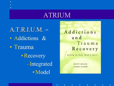 ATRIUM A.T.R.I.U.M. = Addictions & Trauma Recovery Integrated Model.