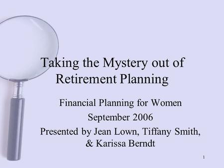1 Taking the Mystery out of Retirement Planning Financial Planning for Women September 2006 Presented by Jean Lown, Tiffany Smith, & Karissa Berndt.