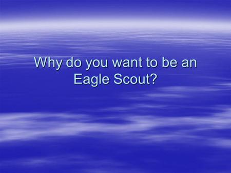 Why do you want to be an Eagle Scout?. An Eagle Scout Value Proposition: ...a number of equally skilled candidates apply for our positions, however one.