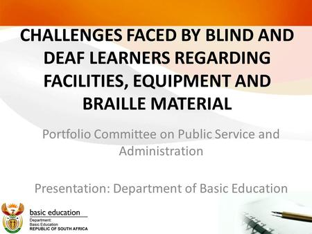 CHALLENGES FACED BY BLIND AND DEAF LEARNERS REGARDING FACILITIES, EQUIPMENT AND BRAILLE MATERIAL Portfolio Committee on Public Service and Administration.