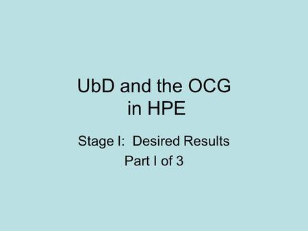UbD and the OCG in HPE Stage I: Desired Results Part I of 3.