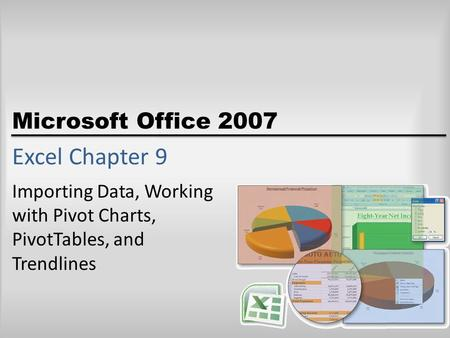 Microsoft Office 2007 Excel Chapter 9 Importing Data, Working with Pivot Charts, PivotTables, and Trendlines.