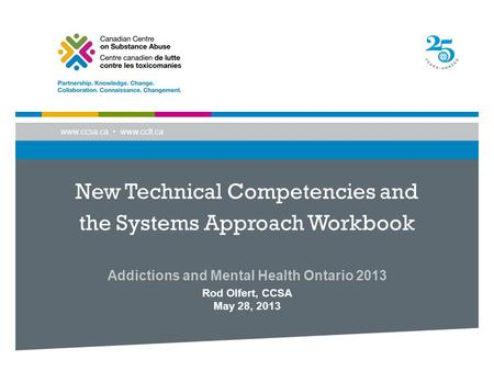 Www.ccsa.ca www.cclt.ca New Technical Competencies and the Systems Approach Workbook Addictions and Mental Health Ontario 2013 Rod Olfert, CCSA May 28,