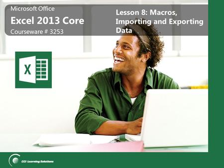 Microsoft Office Excel 2013 Core Microsoft Office Excel 2013 Core Courseware # 3253 Lesson 8: Macros, Importing and Exporting Data.