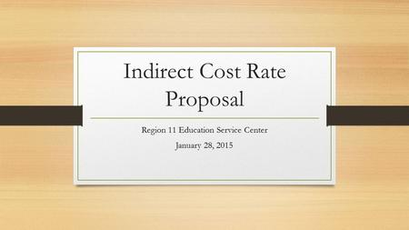 Indirect Cost Rate Proposal Region 11 Education Service Center January 28, 2015.