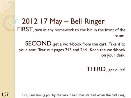 2012 17 May – Bell Ringer FIRST, turn in any homework to the bin in the front of the room. SECOND, get a workbook from the cart. Take it to your seat.