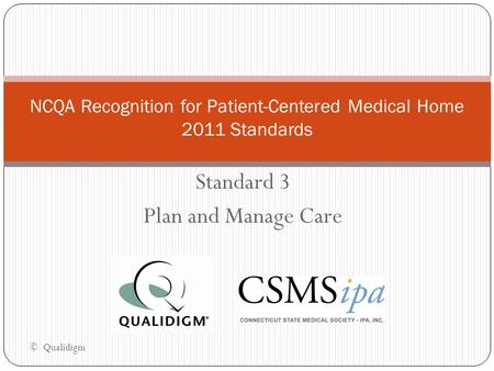 Standard 3 Plan and Manage Care NCQA Recognition for Patient-Centered Medical Home 2011 Standards © Qualidigm.