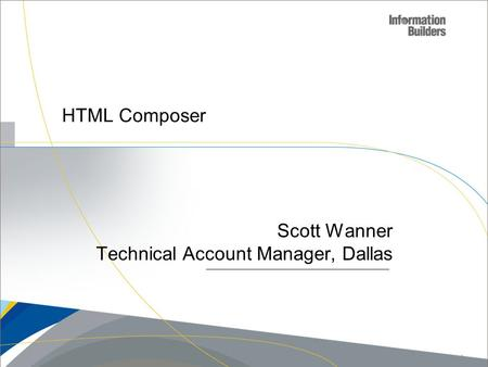 HTML Composer Scott Wanner Technical Account Manager, Dallas Copyright 2007, Information Builders. Slide 1.
