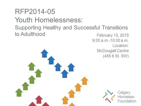 RFP2014-05 Youth Homelessness: Supporting Healthy and Successful Transitions to Adulthood February 13, 2015 9:00 a.m.-10:00 a.m. Location: McDougall Centre.