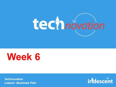 Technovation Lesson: Business Plan Week 6. Check-in: Business model You should have completed the business model page in your workbook. You'll need this.