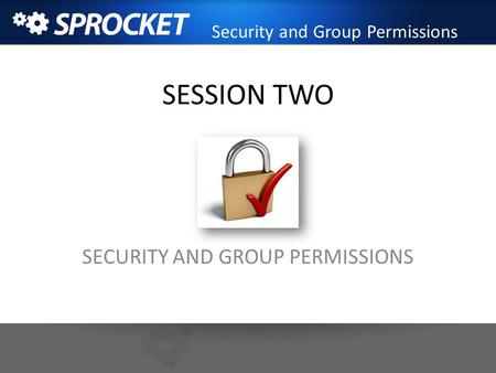 SESSION TWO SECURITY AND GROUP PERMISSIONS Security and Group Permissions.