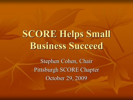 SCORE Helps Small Business Succeed Stephen Cohen, Chair Pittsburgh SCORE Chapter October 29, 2009.