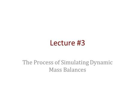 Lecture #3 The Process of Simulating Dynamic Mass Balances.