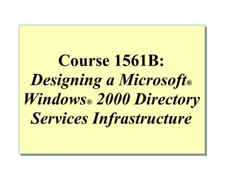 Course 1561B: Designing a Microsoft ® Windows ® 2000 Directory Services Infrastructure.