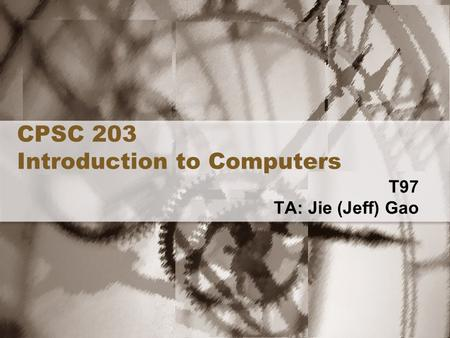 CPSC 203 Introduction to Computers T97 TA: Jie (Jeff) Gao.