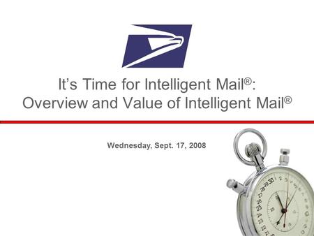 1 Wednesday, Sept. 17, 2008 It's Time for Intelligent Mail ® : Overview and Value of Intelligent Mail ®