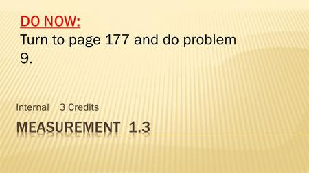 Internal 3 Credits DO NOW: Turn to page 177 and do problem 9.