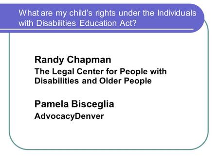 What are my child's rights under the Individuals with Disabilities Education Act? Randy Chapman The Legal Center for People with Disabilities and Older.