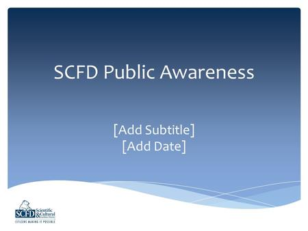 SCFD Public Awareness [Add Subtitle] [Add Date]. The Scientific and Cultural Facilities District (SCFD) is a voter- approved tax district that distributes.