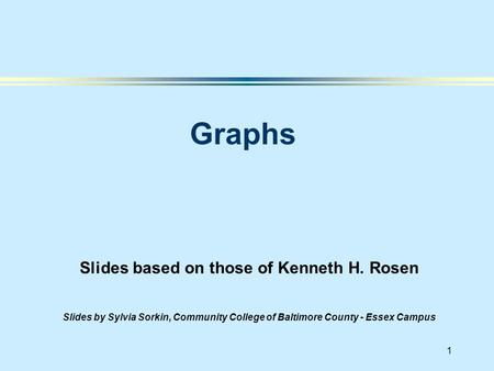 1 Slides based on those of Kenneth H. Rosen Slides by Sylvia Sorkin, Community College of Baltimore County - Essex Campus Graphs.