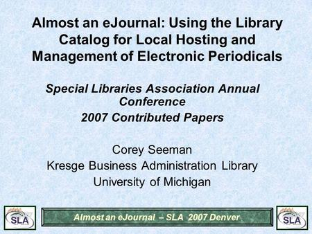 Almost an eJournal – SLA 2007 Denver Almost an eJournal: Using the Library Catalog for Local Hosting and Management of Electronic Periodicals Special Libraries.