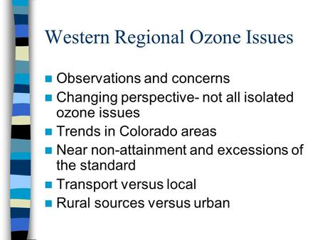Western Regional Ozone Issues Observations and concerns Changing perspective- not all isolated ozone issues Trends in Colorado areas Near non-attainment.