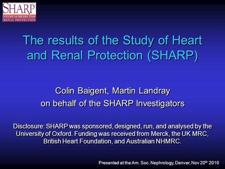 The results of the Study of Heart and Renal Protection (SHARP) Colin Baigent, Martin Landray on behalf of the SHARP Investigators Disclosure: SHARP was.