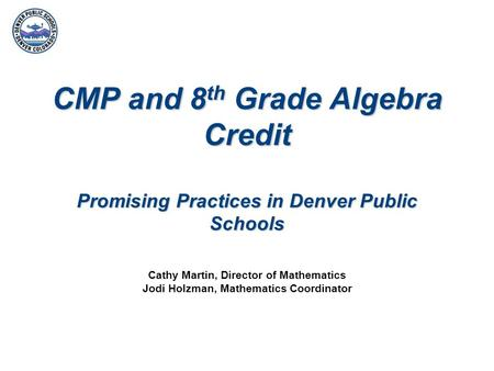 CMP and 8 th Grade Algebra Credit Promising Practices in Denver Public Schools Cathy Martin, Director of Mathematics Jodi Holzman, Mathematics Coordinator.