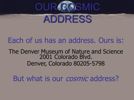OUR COSMIC ADDRESS Each of us has an address. Ours is: The Denver Museum of Nature and Science 2001 Colorado Blvd. Denver, Colorado 80205-5798 But what.