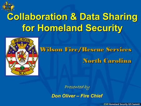 Collaboration & Data Sharing for Homeland Security Wilson Fire/Rescue Services North Carolina Wilson Fire/Rescue Services North Carolina Presented by Don.