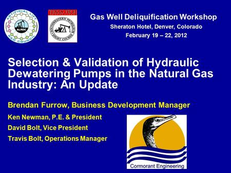 Gas Well Deliquification Workshop Sheraton Hotel, Denver, Colorado February 19 – 22, 2012 Selection & Validation of Hydraulic Dewatering Pumps in the Natural.